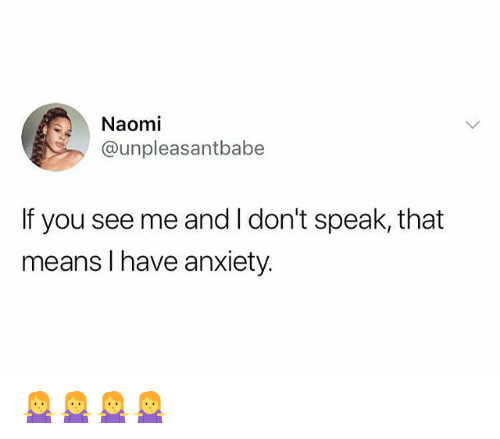 Memes, Anxiety, and 🤖: Naomi  @unpleasantbabe  If you see me and I don't speak, that  means I have anxiety 🤷🤷🤷🤷