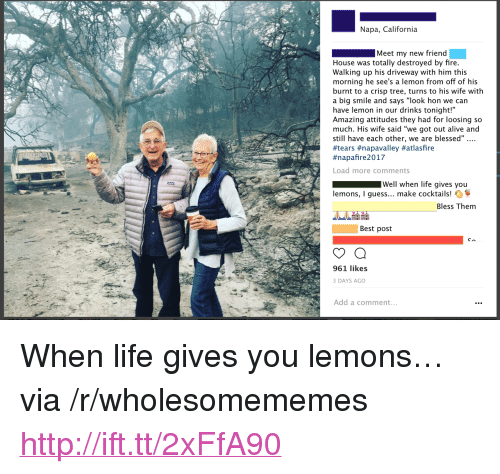 """loosing: Napa, California  Meet my new friend  House was totally destroyed by fire  Walking up his driveway with him this  morning he see's a lemon from off of his  burnt to a crisp tree, turns to his wife with  a big smile and says """"look hon we can  have lemon in our drinks tonight!""""  Amazing attitudes they had for loosing so  much. His wife said """"we got out alive and  still have each other, we are blessed""""...  #tears #napavalley #atlasfire  #napanre 2017  Load more comments  Well when life gives you  lemons, I guess... make cocktails!  Bless Them  Best post  961 likes  DAYS AGO  Add a comment <p>When life gives you lemons&hellip; via /r/wholesomememes <a href=""""http://ift.tt/2xFfA90"""">http://ift.tt/2xFfA90</a></p>"""