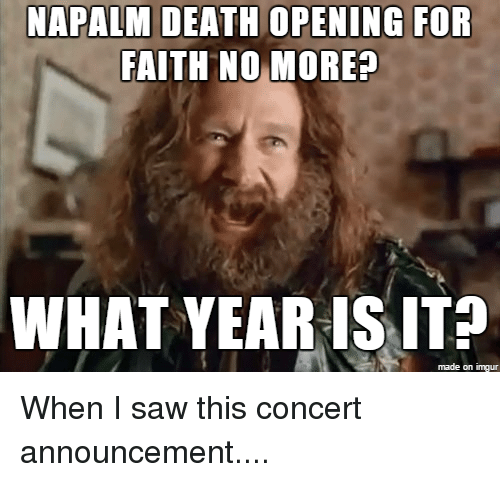 Saw, Death, and Imgur: NAPALM DEATH OPENING FOR  FAITH NO MORE?  WHAT YEARIS ITP  made on imgur When I saw this concert announcement....