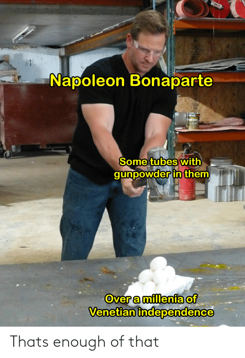 Venetian: Napoleon Bonaparte  DURETHANE  Some tubes with  gunpowder in them  Overa millenia of  Venetian independence Thats enough of that