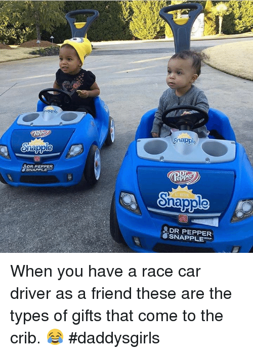 Memes, 🤖, and Dr Pepper: napple  Snapple  DR PEPPER  APPLE  Snapple  epper  Snapple  DR PEPPER  SNAPPLE When you have a race car driver as a friend these are the types of gifts that come to the crib. 😂 #daddysgirls