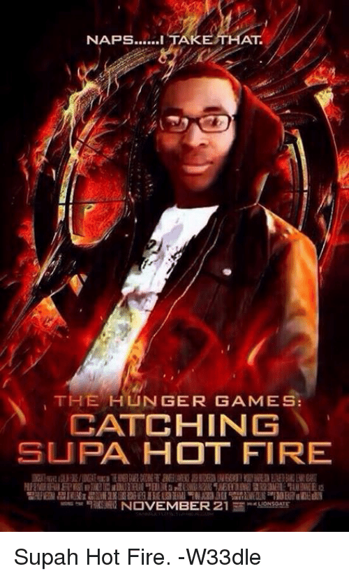 Fire, The Hunger Games, and Supa Hot Fire: NAPS…...I TA  KETHAT  THE HUNGER GAMES:  CATCHING  SUPA HOT FIRE  erInn ijjE/DGE 柳E TET aelsFEEEHD WEREKUurann隲lwBE  5SE们INE 2aM叱'LUEDIEE  띰阻PES 잽E3Ez啟IAEIK EHEg HEL3XAli,NADJU멜nLiHHS injl0EG7aIEEN  NOVEMBER 21  ne LIONSGATE  k Supah Hot Fire. -W33dle