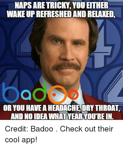 badoo: NAPS ARETRICKY YOU EITHER  WAKEUP REFRESHED AND RELAXED.  OR YOU HAVEAHEADACHEORY THROAT  AND NOIDEA WHAT YEARYOU REIN Credit: Badoo . Check out their cool app!