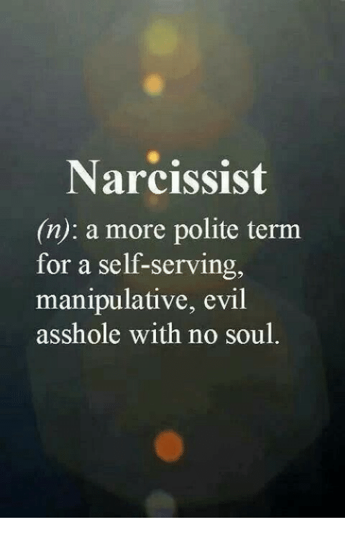 Narcissist: Narcissist  (n): a more polite term  for a self-serving,  manipulative, evil  asshole with no soul