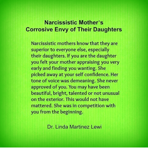 Lewy: Narcissistic Mother's  Corrosive Envy of Their Daughters  Narcissistic mothers know that they are  superior to everyone else, especially  their daughters. If you are the daughter  you felt your mother appraising you very  early and finding you wanting. She  picked away at your self confidence. Her  tone of voice was demeaning. She never  approved of you. You may have been  beautiful, bright, talented or not unusual  on the exterior. This would not have  mattered. She was in competition with  you from the beginning.  Dr. Linda Martinez Lewi