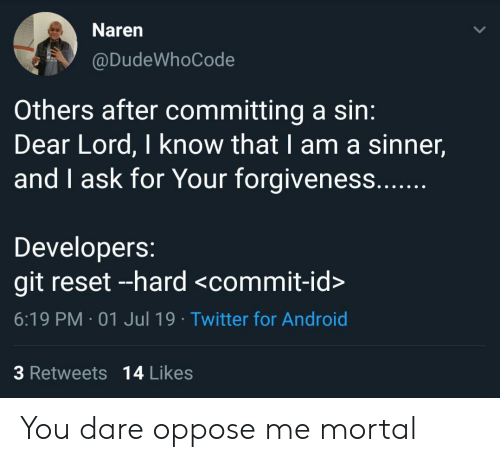 dear lord: Naren  @DudeWhoCode  Others after committing a sin:  Dear Lord, I know that I am a sinner,  and I ask for Your forgiveness....  Developers:  git reset --hard <commit-id>  6:19 PM 01 Jul 19 Twitter for Android  3 Retweets 14 Likes You dare oppose me mortal