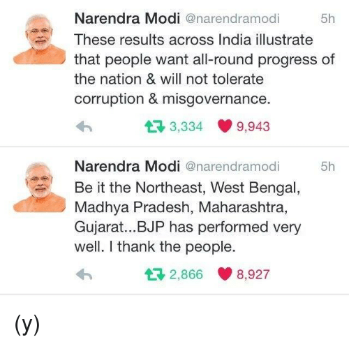 Memes, Progressive, and Bengals: Narendra Modi  anarendramodi  5h  These results across India illustrate  that people want all-round progress of  the nation & will not tolerate  corruption & misgovernance.  3,334 9,943  t Narendra Modi  anarendramodi  5h  Be it the Northeast, West Bengal  Madhya Pradesh, Maharashtra,  Gujarat... BJP has performed very  well. I thank the people.  2,866 8,927  t (y)