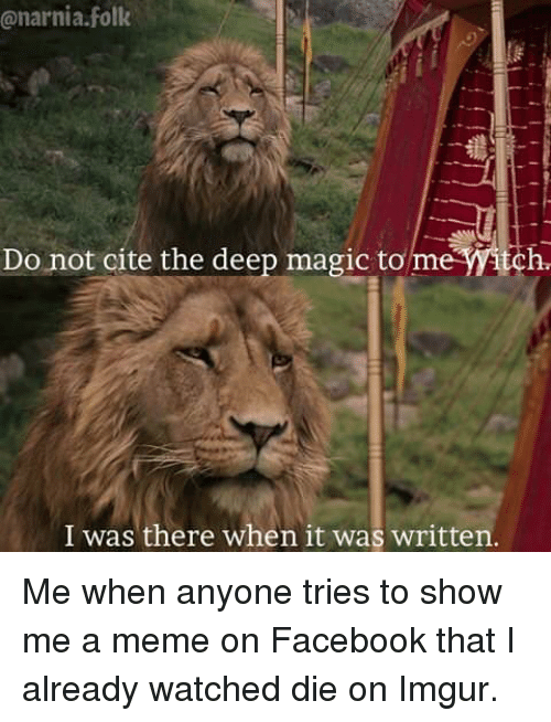 narnia: @narnia.folk  Do not cite the deep magic to me itch  I was there when it was written Me when anyone tries to show me a meme on Facebook that I already watched die on Imgur.