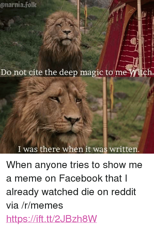 "narnia: @narnia.folk  Do not cite the deep magic to me itch  I was there when it was written <p>When anyone tries to show me a meme on Facebook that I already watched die on reddit via /r/memes <a href=""https://ift.tt/2JBzh8W"">https://ift.tt/2JBzh8W</a></p>"