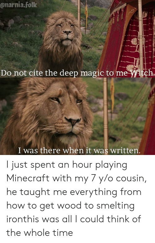 narnia: @narnia.folk  Do not cite the deep magic to me itch  I was there when it was written I just spent an hour playing Minecraft with my 7 y/o cousin, he taught me everything from how to get wood to smelting ironthis was all I could think of the whole time