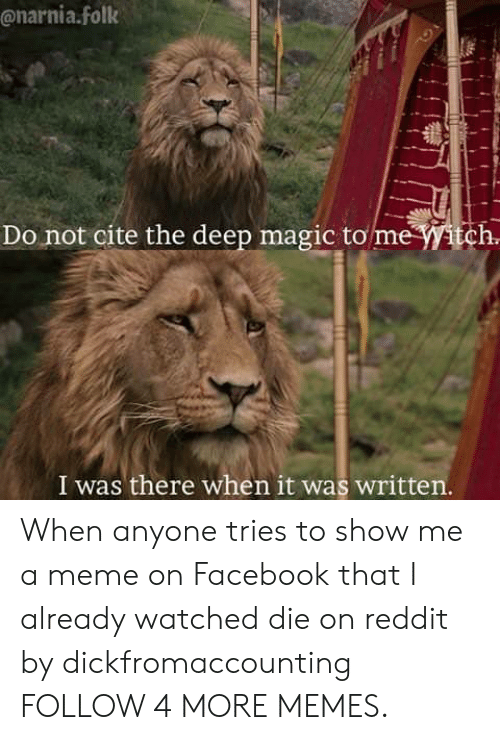 narnia: @narnia.folk  Do not cite the deep magic to me Witch.  I was there when it was written. When anyone tries to show me a meme on Facebook that I already watched die on reddit by dickfromaccounting FOLLOW 4 MORE MEMES.
