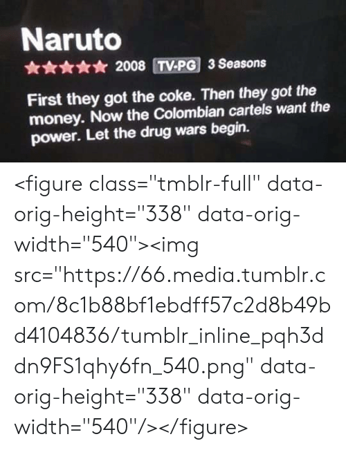 """cartels: Naruto  * 2008 TV-PG 3 Seasons  First they got the coke. Then they got the  money. Now the Colombian cartels want the  power. Let the drug wars begin. <figure class=""""tmblr-full"""" data-orig-height=""""338"""" data-orig-width=""""540""""><img src=""""https://66.media.tumblr.com/8c1b88bf1ebdff57c2d8b49bd4104836/tumblr_inline_pqh3ddn9FS1qhy6fn_540.png"""" data-orig-height=""""338"""" data-orig-width=""""540""""/></figure>"""