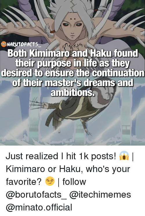 haku: NARUTO FACTS  Both Kimimaro and Haku found  their purpose in life as they  desired to ensure the continuation  of their masters dreams and  ambitions. Just realized I hit 1k posts! 😱   Kimimaro or Haku, who's your favorite? 😏   follow @borutofacts_ @itechimemes @minato.official