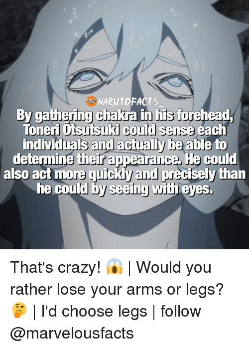 Memes, Would You Rather, and Individualism: NARUTO FACTS  By gathering chakra in his forehead,  Toneri otsutsuki Could sense each  individuals and actually be able to  determine th  ce, He could  also more tucky and precisely than  he could by seeing  eyes. That's crazy! 😱 | Would you rather lose your arms or legs? 🤔 | I'd choose legs | follow @marvelousfacts