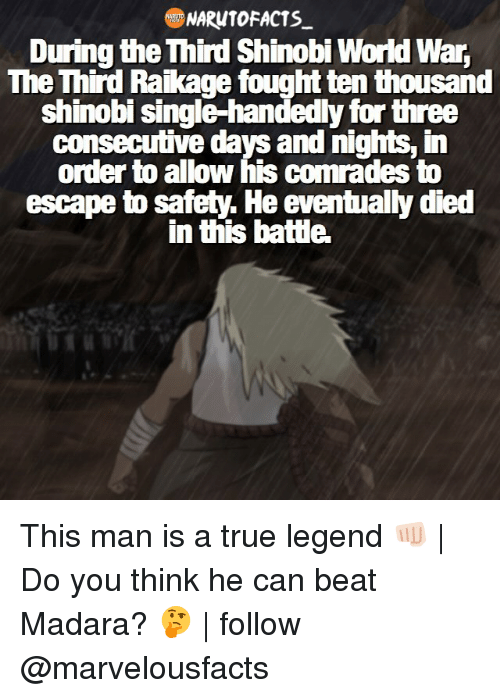 third raikage: NARUTO FACTS  During the hird Shinobi World War,  The Third Raikage fought ten thousand  shinobi single-handedly for three  ms, in  order to allow his comrades to  escape to safety. He eventually died  in thisbatte. This man is a true legend 👊🏻   Do you think he can beat Madara? 🤔   follow @marvelousfacts