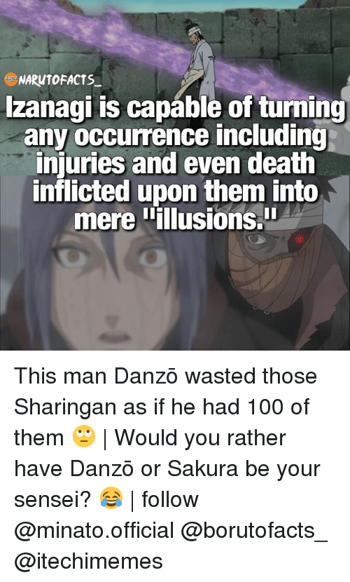Anaconda, Facts, and Memes: NARUTO FACTS  Izanagi is capable of turning  any occurrence including  injuries and even death  inflicted upon them into  mere illusions This man Danzō wasted those Sharingan as if he had 100 of them 🙄 | Would you rather have Danzō or Sakura be your sensei? 😂 | follow @minato.official @borutofacts_ @itechimemes