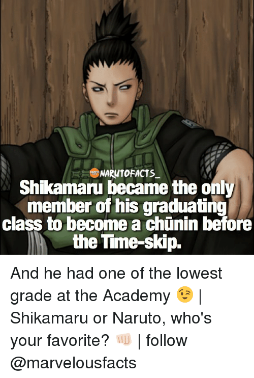 Memes, Academy, and 🤖: NARUTO FACTS  Shikamaru became the only  member of his graduating  class to become a chunin before  the Time-skip. And he had one of the lowest grade at the Academy 😉   Shikamaru or Naruto, who's your favorite? 👊🏻   follow @marvelousfacts