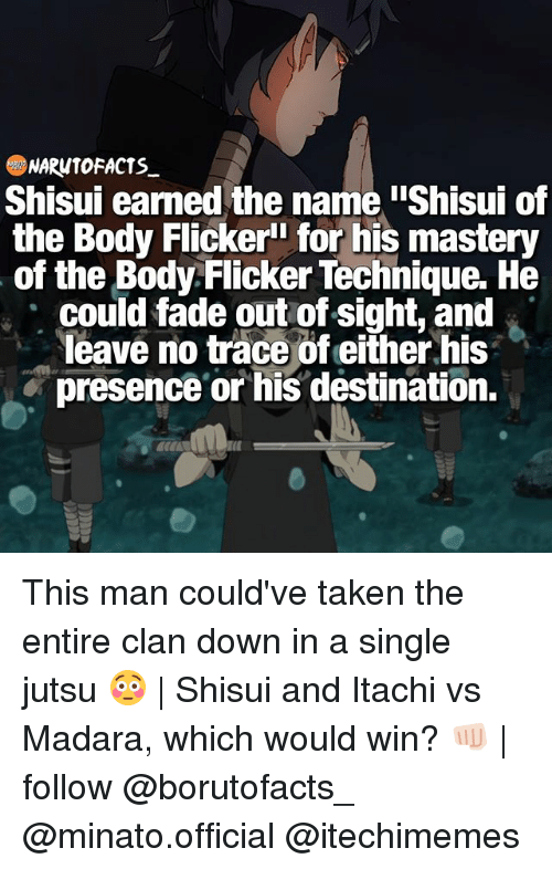 """Shisuis: NARUTO FACTS  Shisui earned the name iShisui of  the Body Flicker"""" for his mastery  of the Body Flicker Technique. He  could fade out of sight, and  leave no trace of either his  presence or his destination. This man could've taken the entire clan down in a single jutsu 😳 