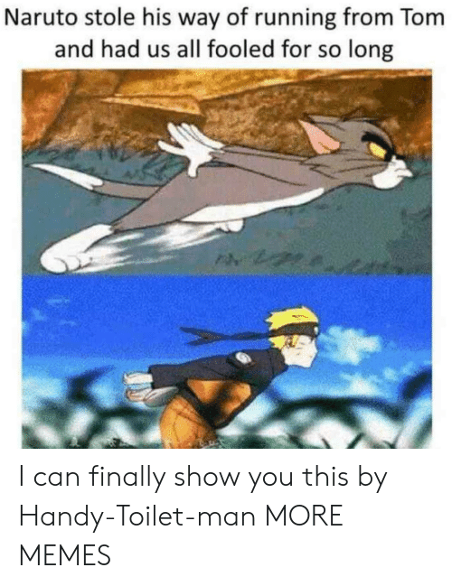 Naruto: Naruto stole his way of running from Tom  and had us all fooled for so long I can finally show you this by Handy-Toilet-man MORE MEMES