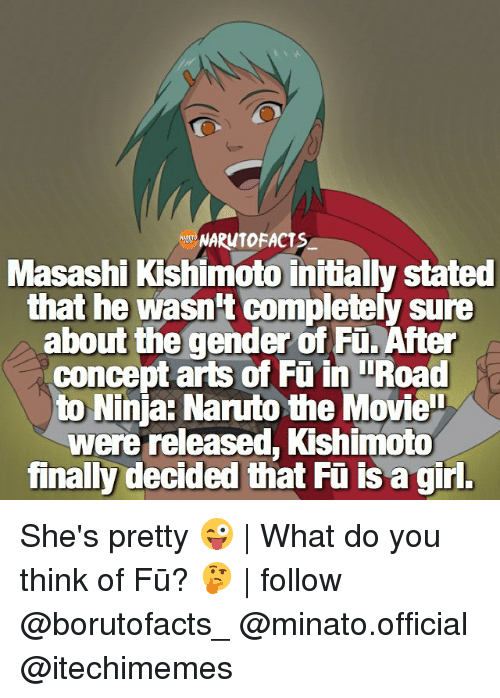Memes, Naruto, and Girl: NARUTOFACTs  Masashi Kishimoto initially stated  that he wasn't completely sure  about the gender of Fü. After  concept arts of Fu i Road  to Ninja: Naruto the Movie  were released, Kishimoto  finally decided that Fü is a girl. She's pretty 😜 | What do you think of Fū? 🤔 | follow @borutofacts_ @minato.official @itechimemes