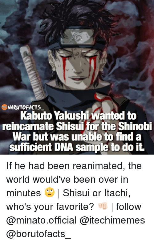 Shisuis: NARW10 FACTS  Kabuto Yakushi wanted to  reincarnate Shisui for the Shinobi  War but was unable to find a  sufficient DNA sample to do it. If he had been reanimated, the world would've been over in minutes 🙄 | Shisui or Itachi, who's your favorite? 👊🏻 | follow @minato.official @itechimemes @borutofacts_