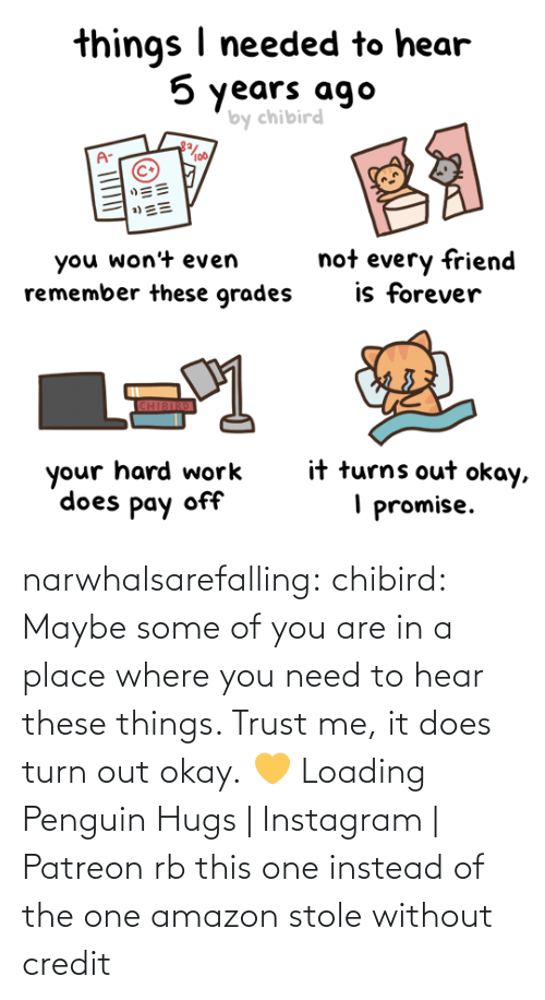 Penguin: narwhalsarefalling: chibird:  Maybe some of you are in a place where you need to hear these things. Trust me, it does turn out okay.💛   Loading Penguin Hugs | Instagram | Patreon     rb this one instead of the one amazon stole without credit