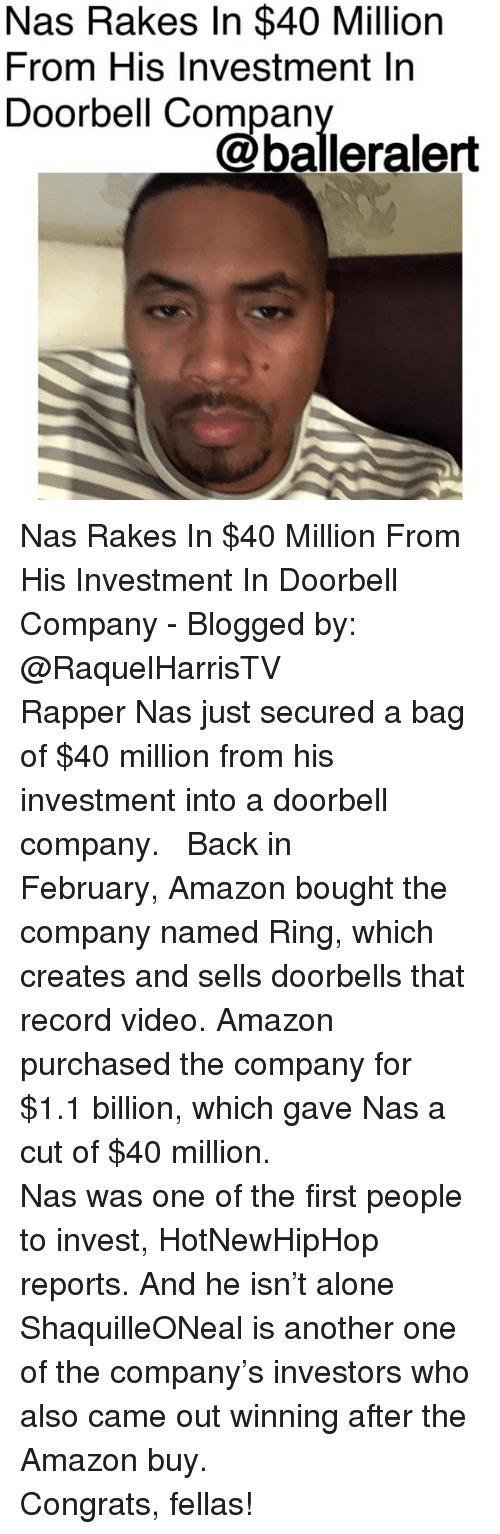 Being Alone, Amazon, and Another One: Nas Rakes In $40 Million  From His Investment In  Doorbell Compan  @balleralert Nas Rakes In $40 Million From His Investment In Doorbell Company - Blogged by: @RaquelHarrisTV ⠀⠀⠀⠀⠀⠀⠀⠀⠀ ⠀⠀⠀⠀⠀⠀⠀⠀⠀ Rapper Nas just secured a bag of $40 million from his investment into a doorbell company. ⠀⠀⠀⠀⠀⠀⠀⠀⠀ ⠀⠀⠀⠀⠀⠀⠀⠀⠀ Back in February, Amazon bought the company named Ring, which creates and sells doorbells that record video. Amazon purchased the company for $1.1 billion, which gave Nas a cut of $40 million. ⠀⠀⠀⠀⠀⠀⠀⠀⠀ ⠀⠀⠀⠀⠀⠀⠀⠀⠀ Nas was one of the first people to invest, HotNewHipHop reports. And he isn't alone ShaquilleONeal is another one of the company's investors who also came out winning after the Amazon buy. ⠀⠀⠀⠀⠀⠀⠀⠀⠀ ⠀⠀⠀⠀⠀⠀⠀⠀⠀ Congrats, fellas!