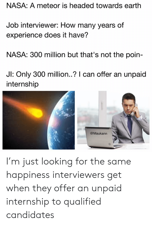 how-many-years: NASA: A meteor is headed towards earthh  Job interviewer: How many years of  experience does it have?  NASA: 300 million but that's not the poin-  Jl: Only 30  0 million.? I can offer an unpaid  internship  @Maukann I'm just looking for the same happiness interviewers get when they offer an unpaid internship to qualified candidates