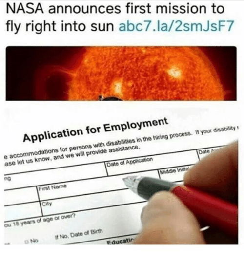 Ased: NASA announces first mission to  fly right into sun  abc7.la/2smJsF7  Application for Employment  process. your disability  in the e accommodations for persons with assistance  Date A  we will provide ase let Date of Application  Middle Initin  First Name  City  ou 18 years of age or over?  No. Date of Birth  D No Educatio