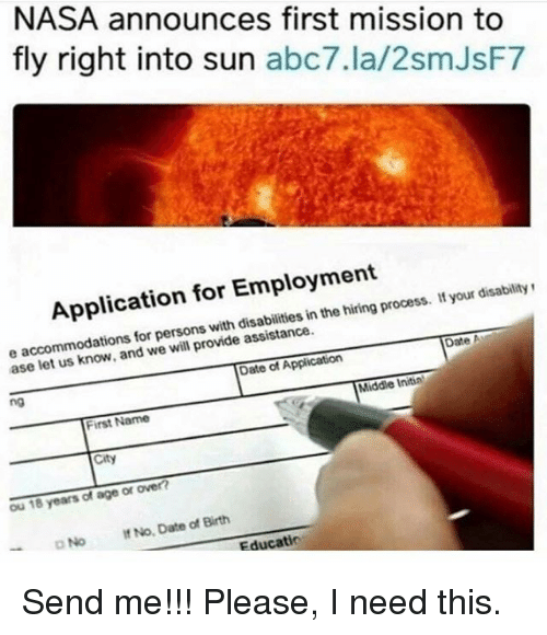 Ased: NASA announces first mission to  fly right into sun  abc7.la/2smJsF7  Application for Employment  your disability  inthe process. e accommodations for persons with assistance.  Date A  we provide ase let Date of Application  Middle Initial  ng  First Name  ou 18 years of age or over?  No. Date Birth  of DNo Educatio Send me!!! Please, I need this.