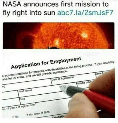 ase: NASA announces first mission to  fly right into sun abc7.la/2smJsF7  Application for Employment  persons with disabilities in the hiring process. t your disabilitys  ase le  t us know, and we will provide assistance.  Date of Application  no  Middle Initin  First Name  City  Ou 18 years of age or over  No No Date of Birth