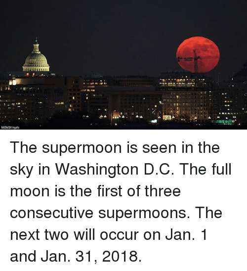 Memes, Nasa, and Moon: NASA/Bl ingals The supermoon is seen in the sky in Washington D.C. The full moon is the first of three consecutive supermoons. The next two will occur on Jan. 1 and Jan. 31, 2018.