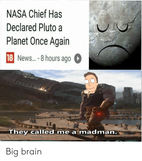 Pluto: NASA Chief Has  Declared Pluto a  Planet Once Again  18 News...-8 hours ago  They called me a madman. Big brain