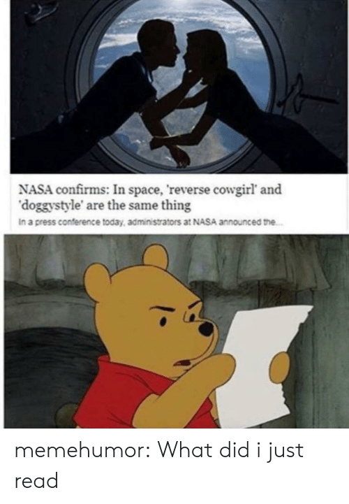 press conference: NASA confirms: In space, reverse cowgirl' and  'doggystyle' are the same thing  In a press conference today, administrators at NASA announced the memehumor:  What did i just read