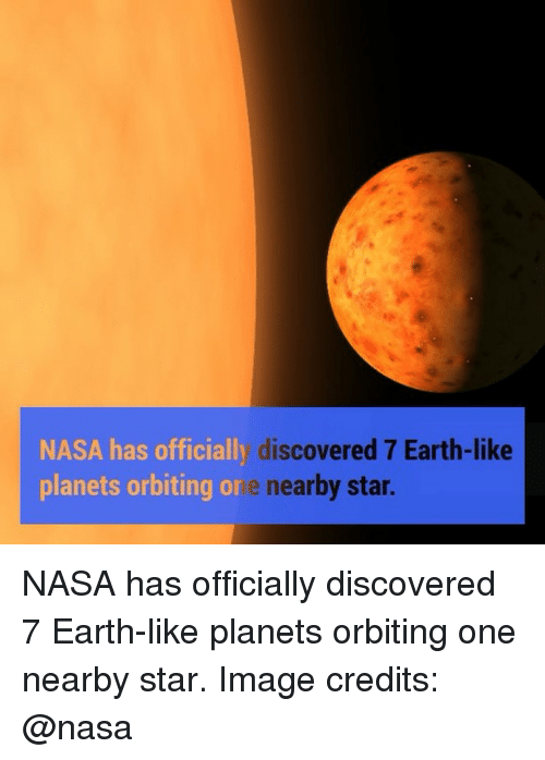 Memes, Nasa, and Earth: NASA has officially  discovered 7 Earth-like  planets orbiting  or  e nearby star. NASA has officially discovered 7 Earth-like planets orbiting one nearby star. Image credits: @nasa