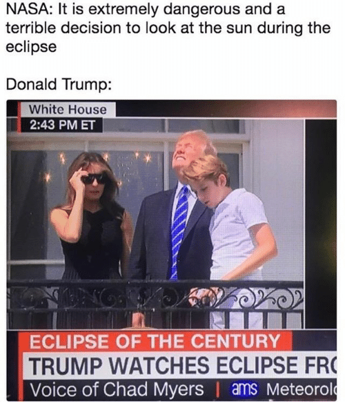 Donald Trump, Nasa, and White House: NASA: It is extremely dangerous and a  terrible decision to look at the sun during the  eclipse  Donald Trump:  White House  2:43 PM ET  ECLIPSE OF THE CENTURY  TRUMP WATCHES ECLIPSE FR  Voice of Chad Myers | ams Meteorol
