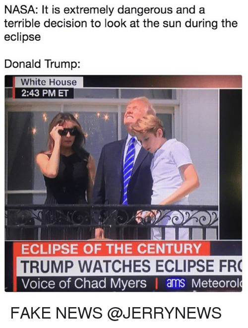 Donald Trump, Fake, and Funny: NASA: It is extremely dangerous and a  terrible decision to look at the sun during the  eclipse  Donald Trump:  White House  2:43 PM ET  ECLIPSE OF THE CENTURY  TRUMP WATCHES ECLIPSE FR  Voice of Chad Myers | ams Meteorol FAKE NEWS @JERRYNEWS