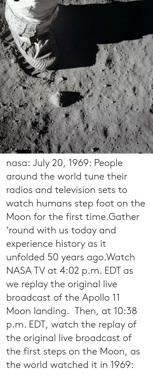 Television: nasa:  July 20, 1969: People around the world tune their radios and television sets to watch humans step foot on the Moon for the first time.Gather 'round with us today and experience history as it unfolded 50 years ago.Watch NASA TV at 4:02 p.m. EDT as we replay the original live broadcast of the Apollo 11 Moon landing.   Then, at 10:38 p.m. EDT, watch the replay of the original live broadcast of the first steps on the Moon, as the world watched it in 1969: