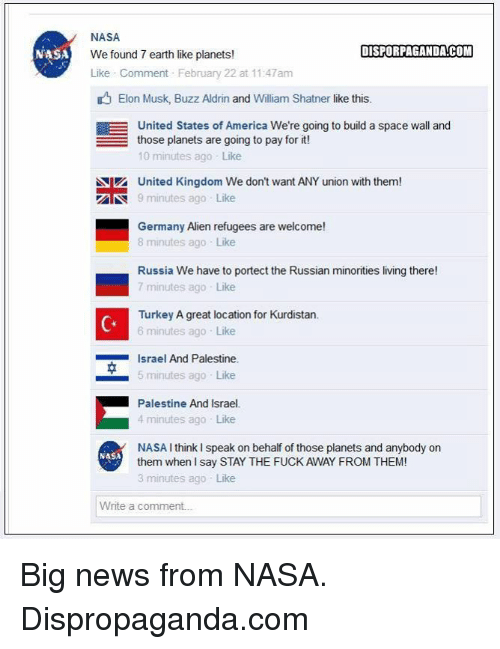 4 minute: NASA  NASA  DISPORPAGANDACOM  We found 7 earth like planets!  Like Comment February 22 at 11:47am  Elon Musk, Buzz Aldrin and William Shatner like this.  EE United States of America We're going to build a space wall and  those planets are going to pay for it  10 minutes ago Like  Niz United Kingdom We don't want ANY union with them!  AN 9 minutes ago Like  Germany Alien refugees are welcome!  8 minutes ago Like  Russia We have to portect the Russian minorities living there!  7 minutes ago Like  Turkey A great location for Kurdistan.  6 minutes ago Like  Israel And Palestine.  5 minutes ago Like  Palestine And Israel.  4 minutes ago Like  NASA I think speak on behalf of those planets and anybody on  NASA  them when I say STAY THE FUCK AWAY FROM THEM!  3 minutes ago Like  Write a comment. Big news from NASA.  Dispropaganda.com