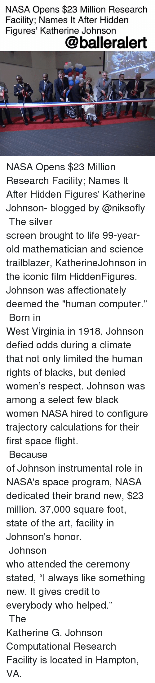 "johnsons: NASA Opens $23 Million Research  Facility; Names It After Hidden  Figures' Katherine Johnson  @balleralert NASA Opens $23 Million Research Facility; Names It After Hidden Figures' Katherine Johnson- blogged by @niksofly ⠀⠀⠀⠀⠀⠀⠀⠀⠀⠀⠀⠀⠀⠀⠀⠀⠀⠀⠀⠀⠀⠀⠀⠀⠀⠀⠀⠀⠀⠀⠀⠀⠀ The silver screen brought to life 99-year-old mathematician and science trailblazer, KatherineJohnson in the iconic film HiddenFigures. Johnson was affectionately deemed the ""human computer."" ⠀⠀⠀⠀⠀⠀⠀⠀⠀⠀⠀⠀⠀⠀⠀⠀⠀⠀⠀⠀⠀⠀⠀⠀⠀⠀⠀⠀⠀⠀⠀⠀⠀ Born in West Virginia in 1918, Johnson defied odds during a climate that not only limited the human rights of blacks, but denied women's respect. Johnson was among a select few black women NASA hired to configure trajectory calculations for their first space flight. ⠀⠀⠀⠀⠀⠀⠀⠀⠀⠀⠀⠀⠀⠀⠀⠀⠀⠀⠀⠀⠀⠀⠀⠀⠀⠀⠀⠀⠀⠀⠀⠀⠀ Because of Johnson instrumental role in NASA's space program, NASA dedicated their brand new, $23 million, 37,000 square foot, state of the art, facility in Johnson's honor. ⠀⠀⠀⠀⠀⠀⠀⠀⠀⠀⠀⠀⠀⠀⠀⠀⠀⠀⠀⠀⠀⠀⠀⠀⠀⠀⠀⠀⠀⠀⠀⠀⠀ Johnson who attended the ceremony stated, ""I always like something new. It gives credit to everybody who helped."" ⠀⠀⠀⠀⠀⠀⠀⠀⠀⠀⠀⠀⠀⠀⠀⠀⠀⠀⠀⠀⠀⠀⠀⠀⠀⠀⠀⠀⠀⠀⠀⠀⠀ The Katherine G. Johnson Computational Research Facility is located in Hampton, VA."
