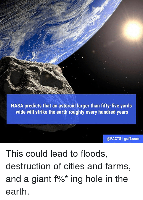 Asteroide: NASA predicts that an asteroid larger than fifty-five yards  wide will strike the earth roughly every hundred years  @FACTS guff com This could lead to floods, destruction of cities and farms, and a giant f%* ing hole in the earth.