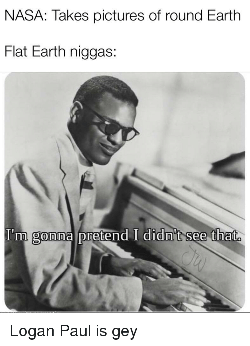 logan paul: NASA: Takes pictures of round Earth  Flat Earth niggas:  I'm  gonna pretend I didn't see that. Logan Paul is gey