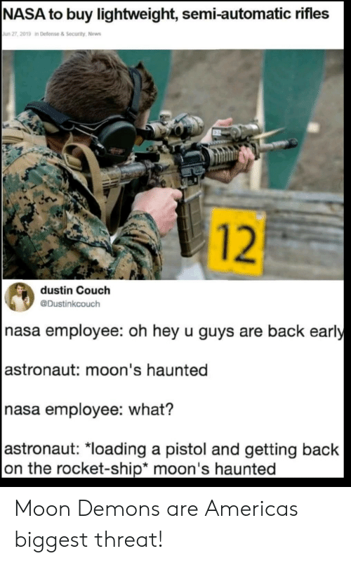 rocket ship: NASA to buy lightweight, semi-automatic rifles  Jun 27, 2019 in Defense & Security, News  dustin Couch  @Dustinkcouch  nasa employee: oh hey u guys are back early  astronaut: moon's haunted  nasa employee: what?  astronaut: *loading a pistol and getting back  on the rocket-ship* moon's haunted  12 Moon Demons are Americas biggest threat!