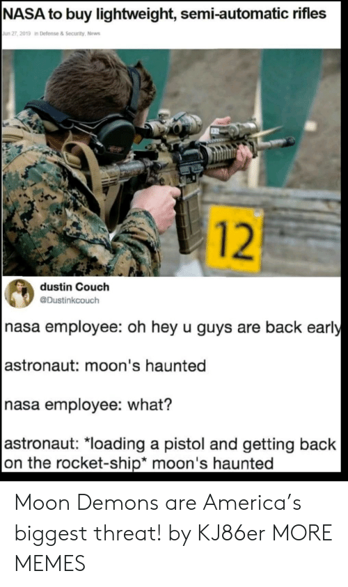 rocket ship: |NASA to buy lightweight, semi-automatic rifles  Jun 27, 2019 in Defense&Security, News  12  dustin Couch  @Dustinkcouch  nasa employee: oh hey u guys are back early  |astronaut: moon's haunted  nasa employee: what?  |astronaut: *loading a pistol and getting back  on the rocket-ship* moon's haunted Moon Demons are America's biggest threat! by KJ86er MORE MEMES