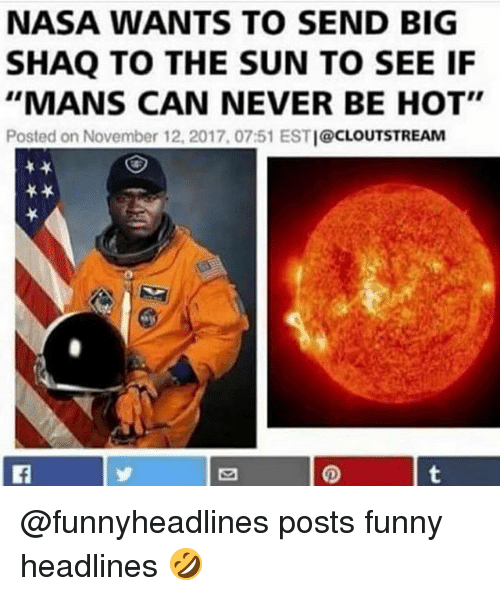 "Funny, Nasa, and Shaq: NASA WANTS TO SEND BIG  SHAQ TO THE SUN TO SEE IF  ""MANS CAN NEVER BE HOT""  Posted on November 12, 2017, 07:51 ESTI@CLOUTSTREAM @funnyheadlines posts funny headlines 🤣"