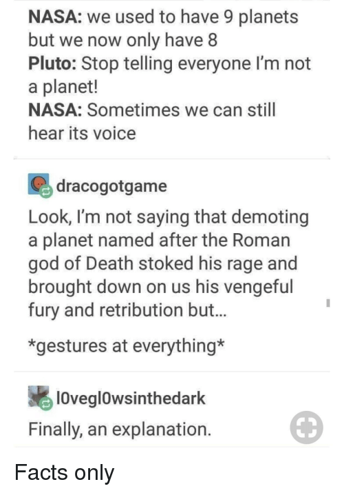 Gestures: NASA: we used to have 9 planets  but we now only have 8  Pluto: Stop telling everyone I'm not  a planet!  NASA: Sometimes we can still  hear its voice  dracogotgame  Look, I'm not saying that demoting  a planet named after the Roman  god of Death stoked his rage and  brought down on us his vengefu  fury and retribution but.  *gestures at everything*  lOveglowsinthedark  Finally, an explanation Facts only