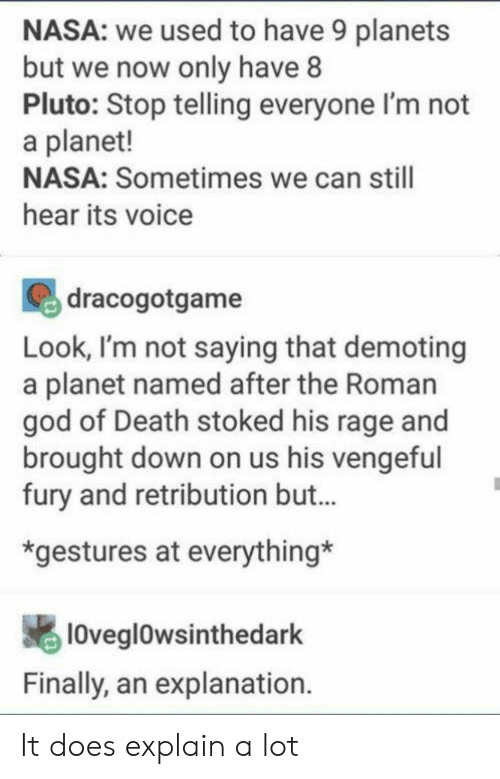Gestures: NASA: we used to have 9 planets  but we now only have 8  Pluto: Stop telling everyone l'm not  a planet!  NASA: Sometimes we can still  hear its voice  dracogotgame  Look, I'm not saying that demoting  a planet named after the Roman  god of Death stoked his rage and  brought down on us his vengeful  fury and retribution but...  *gestures at everything*  loveglowsinthedark  Finally, an explanation. It does explain a lot