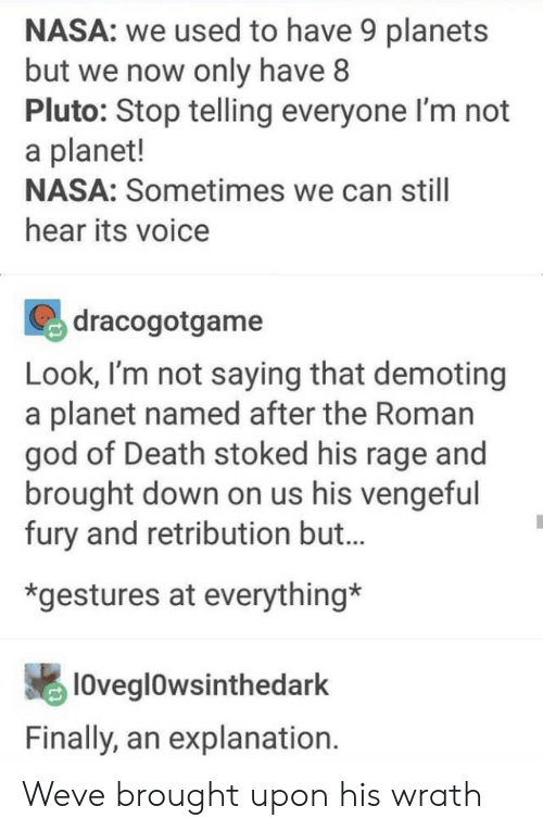Gestures: NASA: we used to have 9 planets  but we now only have8  Pluto: Stop telling everyone l'm not  a planet!  NASA: Sometimes we can still  hear its voice  dracogotgame  Look, I'm not saying that demoting  a planet named after the Roman  god of Death stoked his rage and  brought down on us his vengeful  fury and retribution but..  *gestures at everything*  lOvegl0wsinthedark  Finally, an explanation. Weve brought upon his wrath