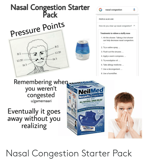 masa: Nasal Congestion Starter  Pack  nasal congestion  PEOPLE ALSO ASK  How do you clear up nasal congestion? ^  Pressure Points  Treatments to relieve a stuffy nose  1. Hit the shower. Taking a hot shower  can help decrease nasal congestion.  2. Try a saline spray. ..  B2  LI 20  3. Flush out the sinuses. ...  VICKS  4. Apply a warm compress. ...  St 3  LI 20  5. Try eucalyptus oil. ...  St 3  6. Take allergy medicine...  7. Use a decongestant...  8. Use a humidifier.  Remembering when  you weren't  congested  MASA PL NCS O  Prasrsfoe fra  NeilMed  NASAFLONeti Pot  u/gamernaari  by Dr. Mehta  ALL NATURAL SINUS RELIEF  Soothing Saline Nasal Rinse pH Balanced  Nasal Symptoms From Flu & Cold  Congestion &Alergies  Eventually it goes  away without you  realizing  Rinse Prior to Corticosteroid Nasal Spray  50  Prembod Packuts  VdENBOD  #1 Selling  Neti Pot  Hekved  NeMed  SIVUS RINSE  Corter O ae ni Nasal Congestion Starter Pack