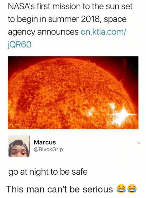 Ktla: NASA's first mission to the sun set  to begin in summer 2018, space  agency announces on.ktla.com/  jQR60  Marcus  @BlvckGrip  go at night to be safe This man can't be serious 😂😂